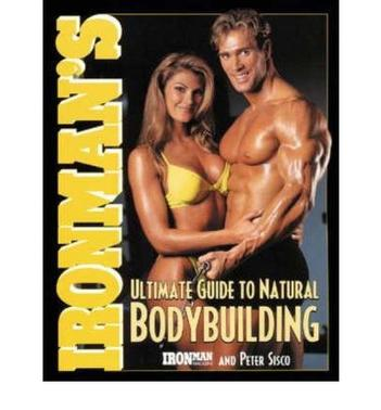 Ironman''s Ultimate Guide to Natural Bodybuilding