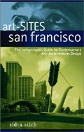 Art Sites San Francisco: The Indispensable Guide to Contemporary Art, Architecture, Design