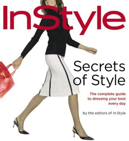 Secrets of Style: InStyle's Complete Guide to Dressing Your Best Every Day