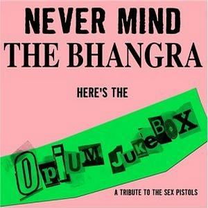 Never Mind Bhangra Here's Opium Jukebox: A Sex Pistols Tribute