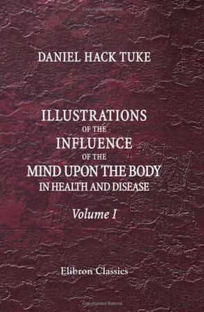 Illustrations of the Influence of the Mind upon the Body in Health and Disease, Designed to Elucidate the Action of the Imagination