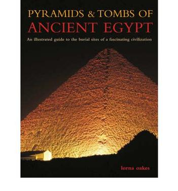 Pyramids and Tombs of Ancient Egypt: An Illustrated Guide to the Burial Sites of a Fascinating Civilization