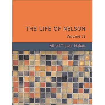 The Life of Nelson Volume 2 :The Embodiment of the Sea Power of Great Britain