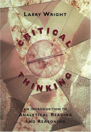 critical thinking an introduction to analytical reading and reasoning larry wright Critical thinking: an introduction to analytical reading and  an introduction to analytical reading and reasoning  larry wright publisher: oxford university press.