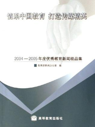 情系中国教育 打造传媒精英-2004-2005年度优秀教育新闻精品集