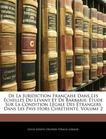 De La Juridiction Française Dans Les Échelles Du Levant Et De Barbarie: Étude Sur La Condition Légale Des Étrangers Dans Les Pays Hors Chrétienté, Volume 2 (French Edition)