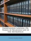 Unorthodox London: Or, Phases of Religious Life in the Metropolis