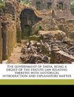 The government of India, being a digest of the statute law relating thereto; with historical introduction and explanatory matter