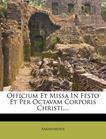 Officium Et Missa In Festo Et Per Octavam Corporis Christi,...