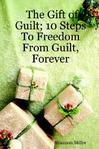 The Gift Of Guilt; 10 Steps To Freedom From Guilt, Forever