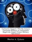Contractor Support: Will the Army's Continued Reliance on Contractors Negatively Impact Future Military Operations?
