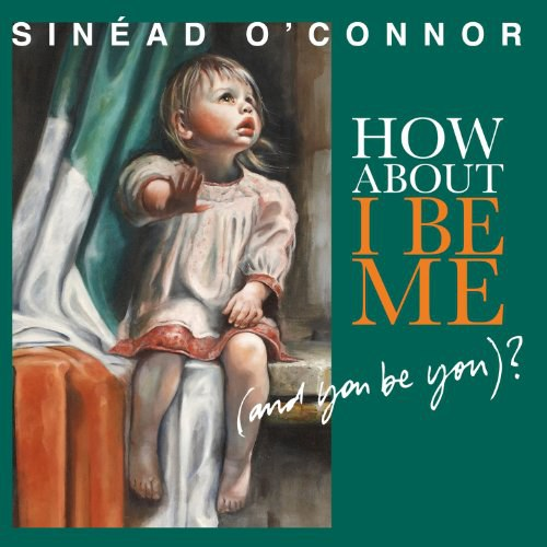 Sinéad O'Connor - How About I Be Me (And You Be You)?